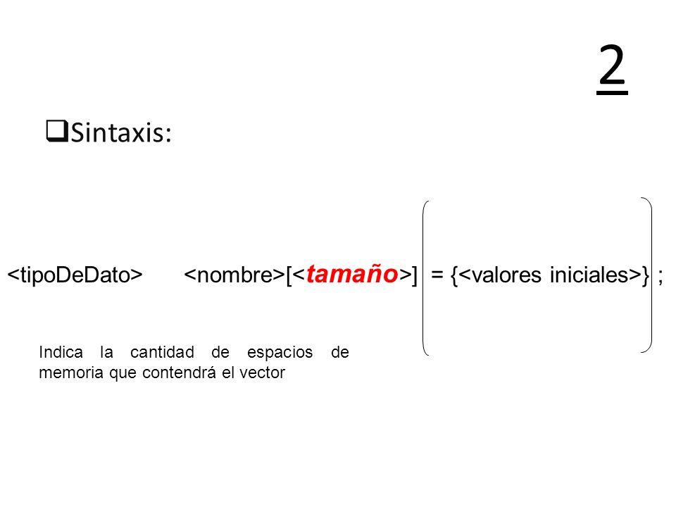 2Sintaxis: <tipoDeDato> <nombre>[<tamaño>] = {<valores iniciales>} ; Indica la cantidad de espacios de memoria que contendrá el vector.